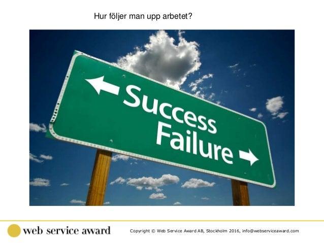 Copyright © Web Service Award AB, Stockholm 2016, info@webserviceaward.com Hur följer man upp arbetet?