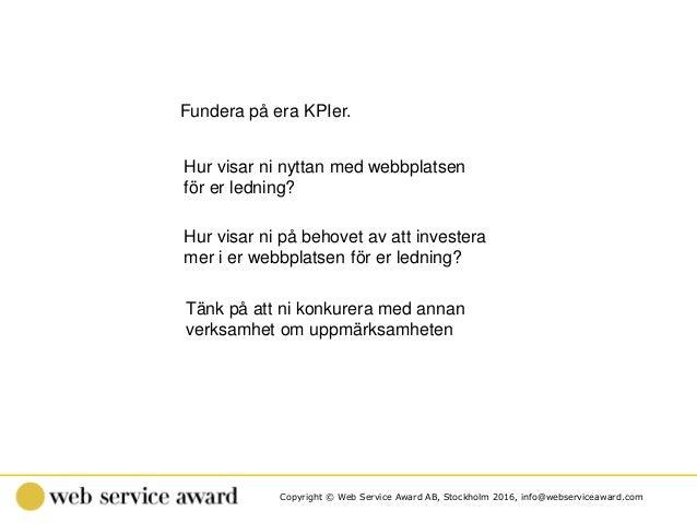 Copyright © Web Service Award AB, Stockholm 2016, info@webserviceaward.com Fundera på era KPIer. Hur visar ni nyttan med w...