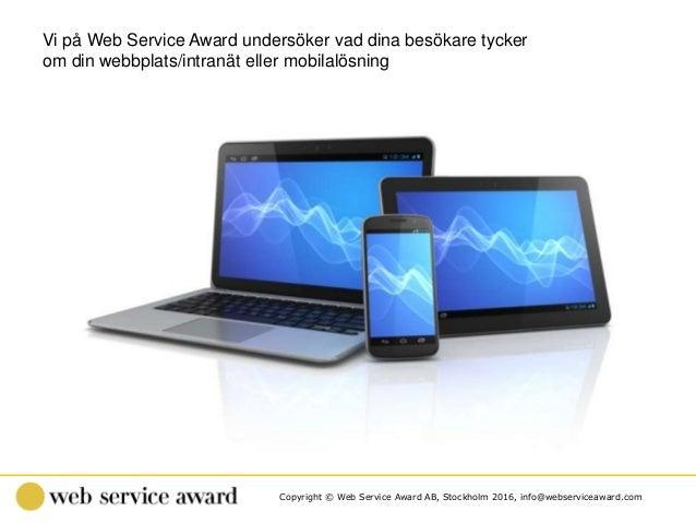 Copyright © Web Service Award AB, Stockholm 2016, info@webserviceaward.com Vi på Web Service Award undersöker vad dina bes...