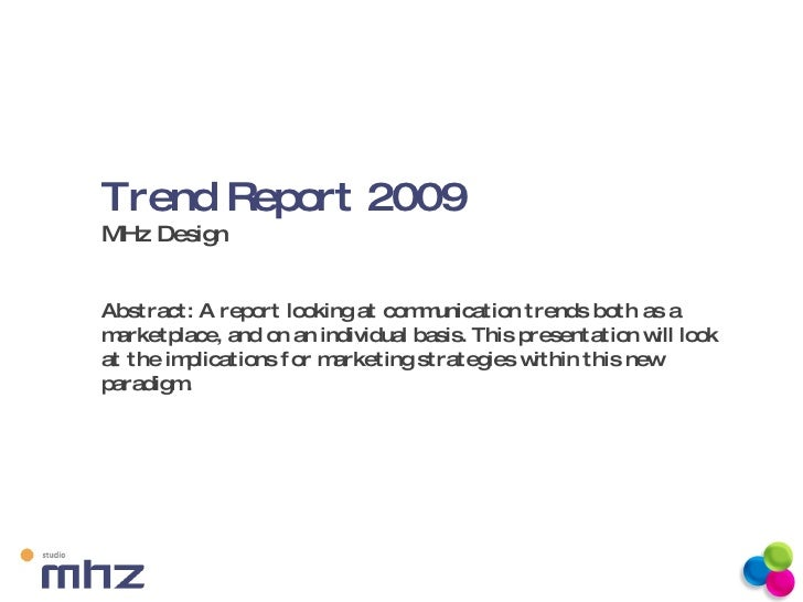 Trend Report 2009  MHz Design Abstract: A report looking at communication trends both as a marketplace, and on an individu...