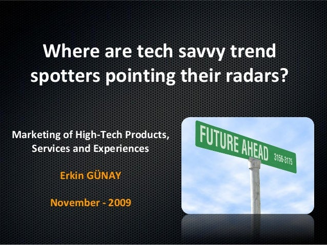 Where are tech savvy trend spotters pointing their radars? Marketing of High-Tech Products, Services and Experiences Erkin...