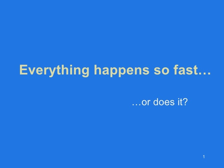 Everything happens so fast… … or does it?