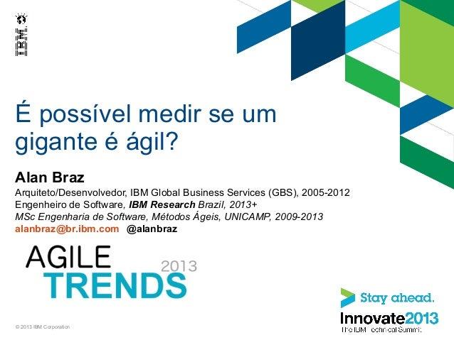 É possível medir se um gigante é ágil? Alan Braz Arquiteto/Desenvolvedor, IBM Global Business Services (GBS), 2005-2012 En...