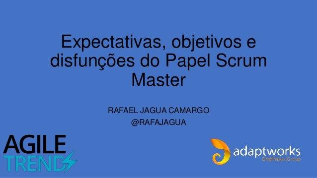 Expectativas, objetivos e disfunções do Papel Scrum Master RAFAEL JAGUA CAMARGO @RAFAJAGUA