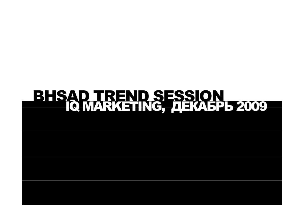 BHSAD TREND SESSION    IQ MARKETING, ДЕКАБРЬ 2009       MARKETING