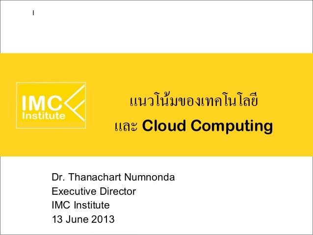 แนวโน้มของเทคโนโลยีและ Cloud ComputingDr. Thanachart NumnondaExecutive DirectorIMC Institute13 June 2013I