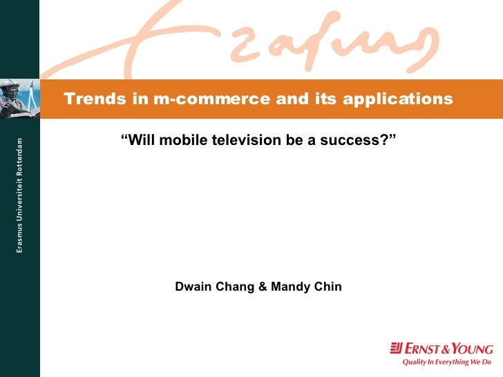 """Trends in m-commerce and its applications """" Will mobile television be a success?"""" Dwain Chang & Mandy Chin"""