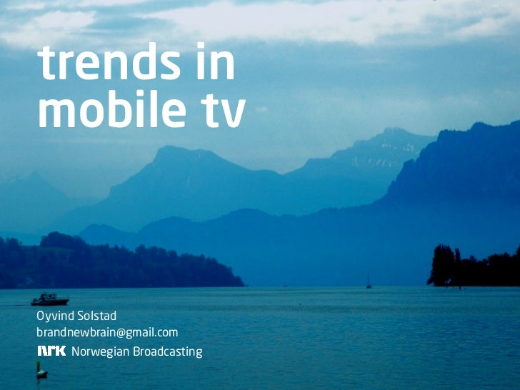 trends in mobile tv   Oyvind Solstad brandnewbrain@gmail.com      Norwegian Broadcasting