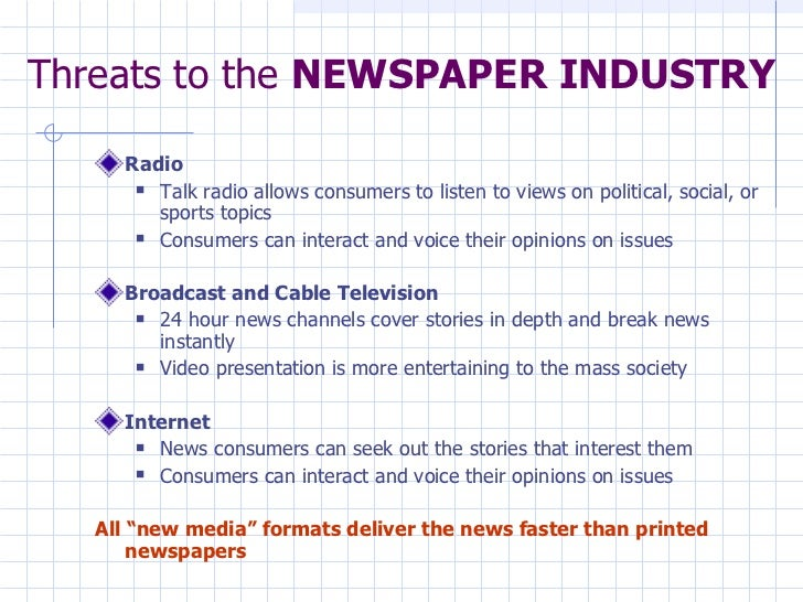 Threats to the  NEWSPAPER INDUSTRY <ul><li>Radio  </li></ul><ul><ul><li>Talk radio allows consumers to listen to views on ...