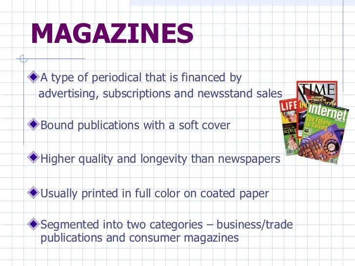MAGAZINES <ul><li>A type of periodical that is financed by  </li></ul><ul><li>advertising, subscriptions and newsstand sal...