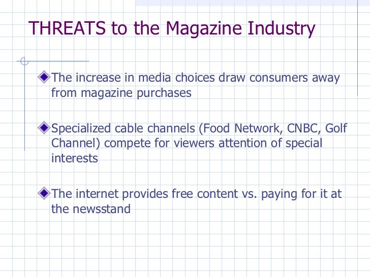 THREATS to the Magazine Industry <ul><li>The increase in media choices draw consumers away from magazine purchases </li></...