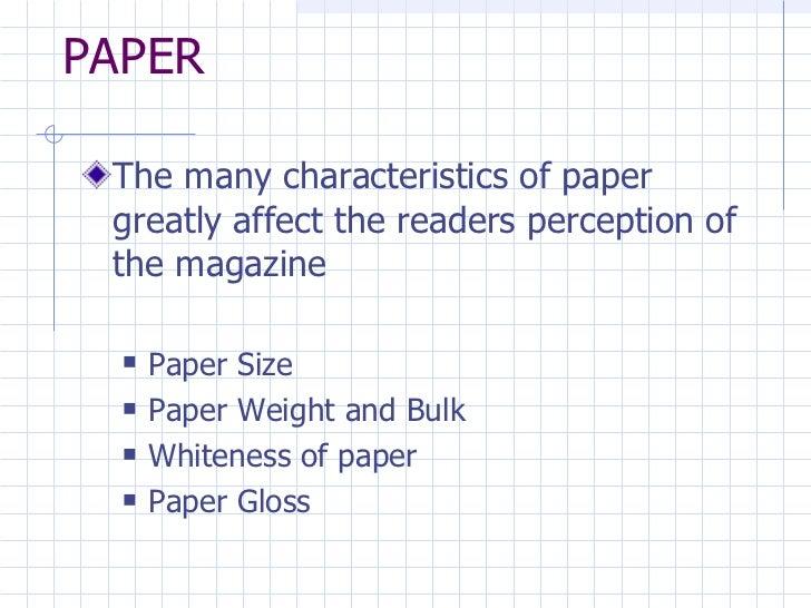 PAPER <ul><li>The many characteristics of paper greatly affect the readers perception of the magazine </li></ul><ul><ul><l...