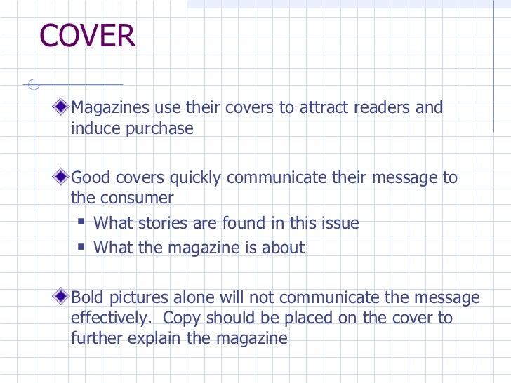 COVER <ul><li>Magazines use their covers to attract readers and induce purchase </li></ul><ul><li>Good covers quickly comm...