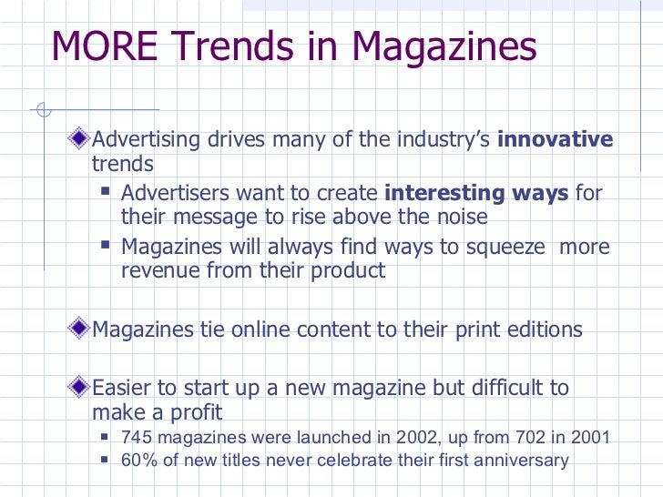 MORE Trends in Magazines <ul><li>Advertising drives many of the industry's  innovative  trends </li></ul><ul><ul><li>Adver...