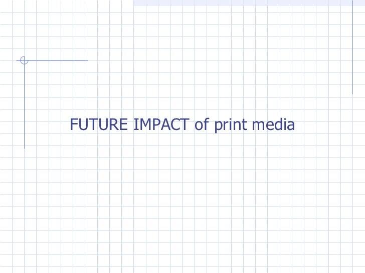 <ul><li>FUTURE IMPACT of print media </li></ul>