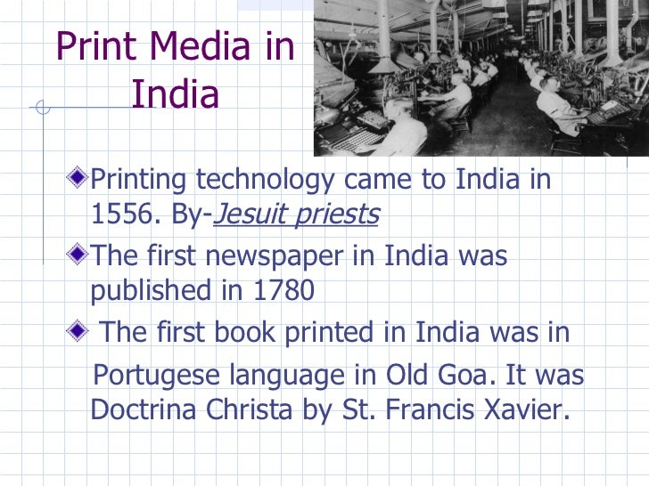 Print Media in India <ul><li>Printing technology came to India in 1556. By- Jesuit priests </li></ul><ul><li>The first new...