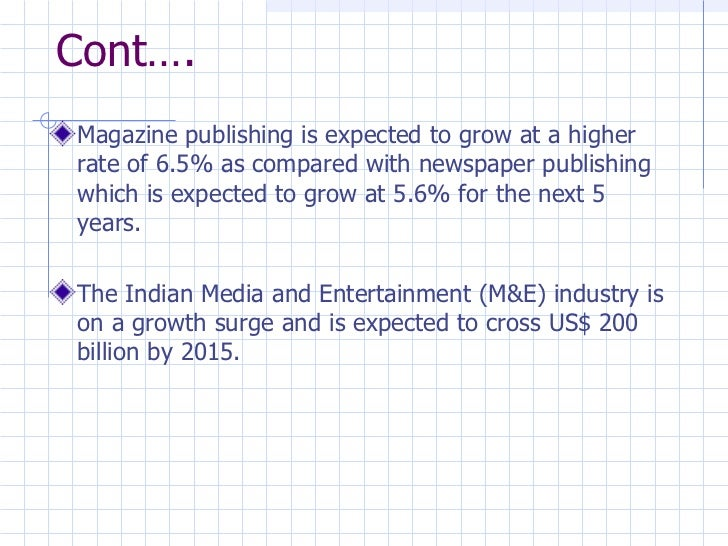 Cont…. <ul><li>Magazine publishing is expected to grow at a higher rate of 6.5% as compared with newspaper publishing whic...