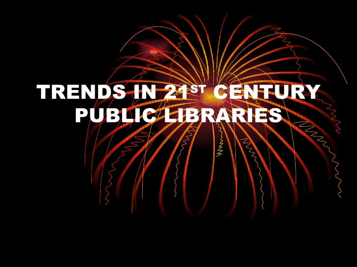 TRENDS IN 21 ST  CENTURY PUBLIC LIBRARIES