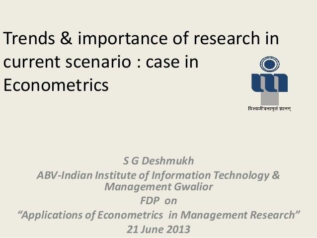 Trends & importance of research incurrent scenario : case inEconometricsS G DeshmukhABV-Indian Institute of Information Te...