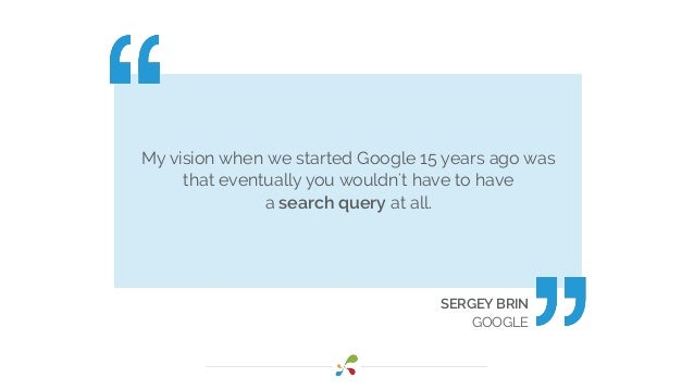 My vision when we started Google 15 years ago was that eventually you wouldn't have to have a search query at all. SERGEY ...