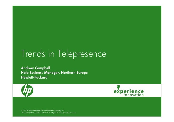 Trends in Telepresence Andrew Campbell Halo Business Manager, Northern Europe Hewlett-Packard     © 2008 Hewlett-Packard D...