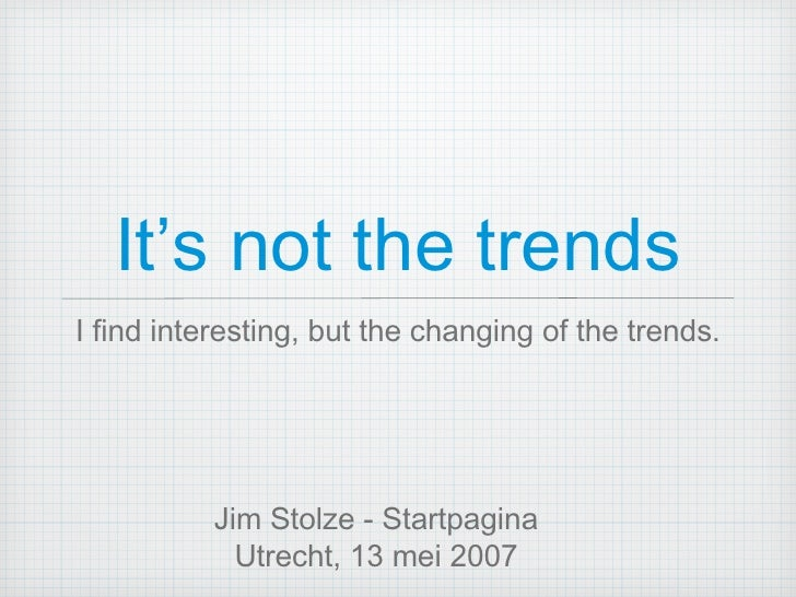 It's not the trends <ul><li>I find interesting, but the changing of the trends. </li></ul>Jim Stolze - Startpagina Utrecht...
