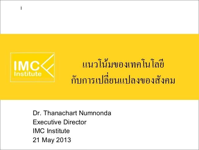 แนวโน้มของเทคโนโลยีกับการเปลี่ยนแปลงของสังคมDr. Thanachart NumnondaExecutive DirectorIMC Institute21 May 2013I