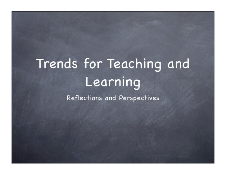Trends for Teaching and        Learning     Reflections and Perspectives