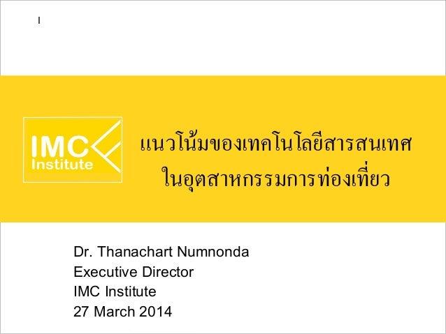แนวโน้มของเทคโนโลยีสารสนเทศ ในอุตสาหกรรมการท่องเที่ยว Dr. Thanachart Numnonda Executive Director IMC Institute 27 March 20...