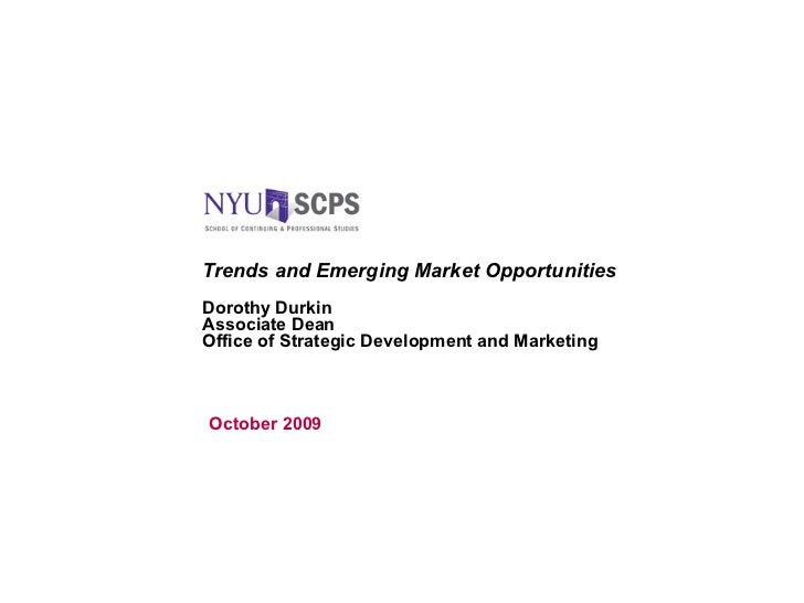Trends and Emerging Market Opportunities Dorothy Durkin Associate Dean Office of Strategic Development and Marketing Octob...