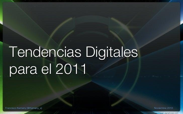 Tendencias Digitales  para el 2011Francisco Kemeny (@Kemeny_x)   Noviembre 2010                               bg image: si...