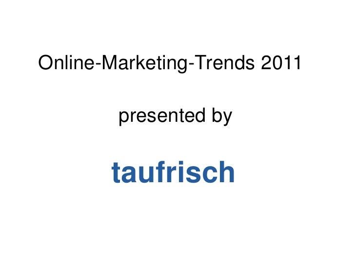 Online-Marketing-Trends 2011<br />presentedby<br />taufrisch<br />