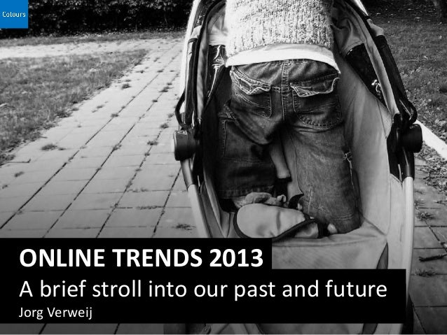 ONLINE TRENDS 2013A brief stroll into our past and futureJorg Verweij