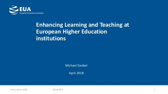 Enhancing Learning and Teaching at European Higher Education institutions Michael Gaebel April 2018 1Friday, April 6, 2018...