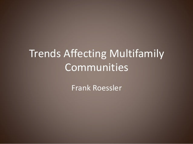 Trends Affecting Multifamily Communities Frank Roessler
