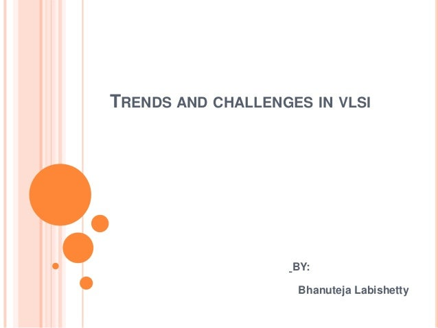 TRENDS AND CHALLENGES IN VLSI                    BY:                     Bhanuteja Labishetty