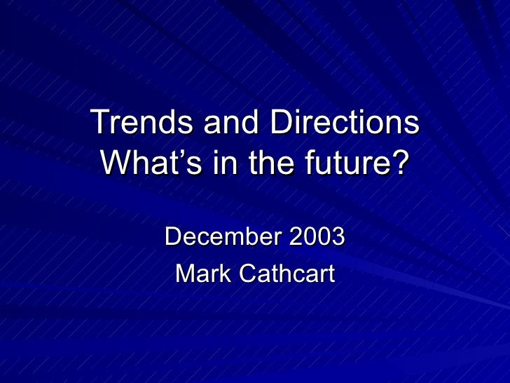 Trends and Directions What's in the future? December 2003 Mark Cathcart