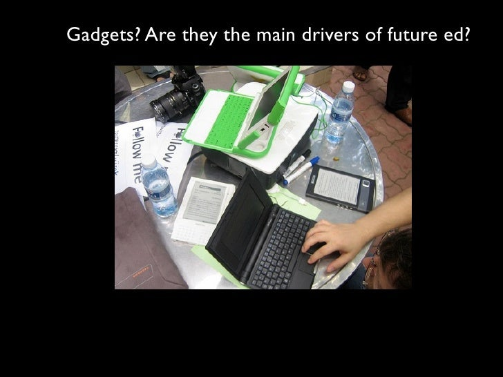 Gadgets? Are they the main drivers of future ed?