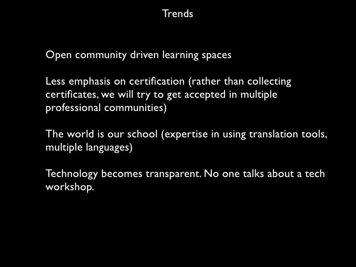 Trends   Open community driven learning spaces  Less emphasis on certification (rather than collecting certificates, we will...