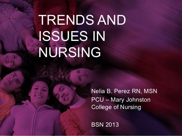 TRENDS ANDISSUES INNURSING      Nelia B. Perez RN, MSN      PCU – Mary Johnston      College of Nursing      BSN 2013