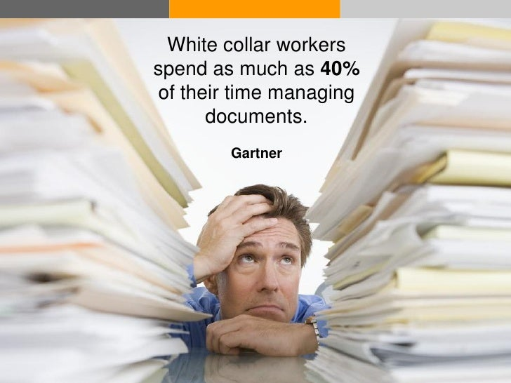 White collar workers               spend as much as 40%               of their time managing                     documents...