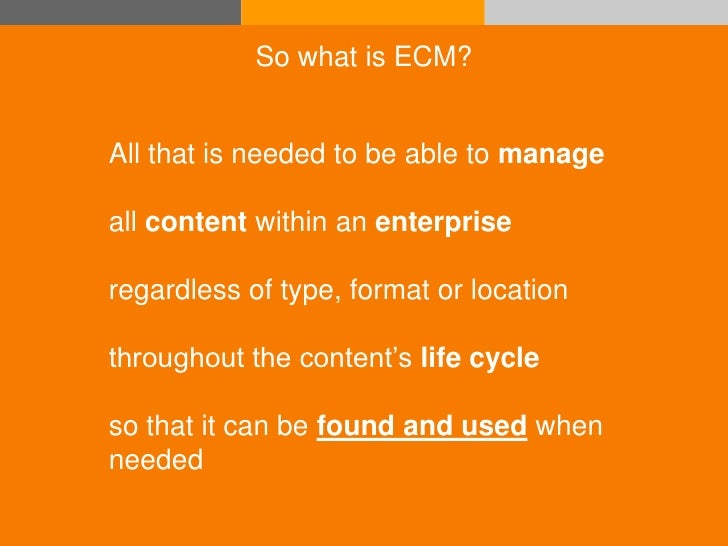 So what is ECM?                 All that is needed to be able to manage                all content within an enterprise   ...