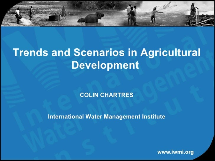 Trends and Scenarios in Agricultural Development  COLIN CHARTRES International Water Management Institute