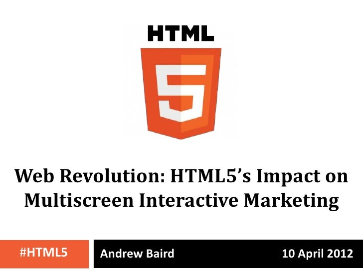 Web Revolution: HTML5's Impact on Multiscreen Interactive Marketing#HTML5   Andrew Baird      10 April 2012