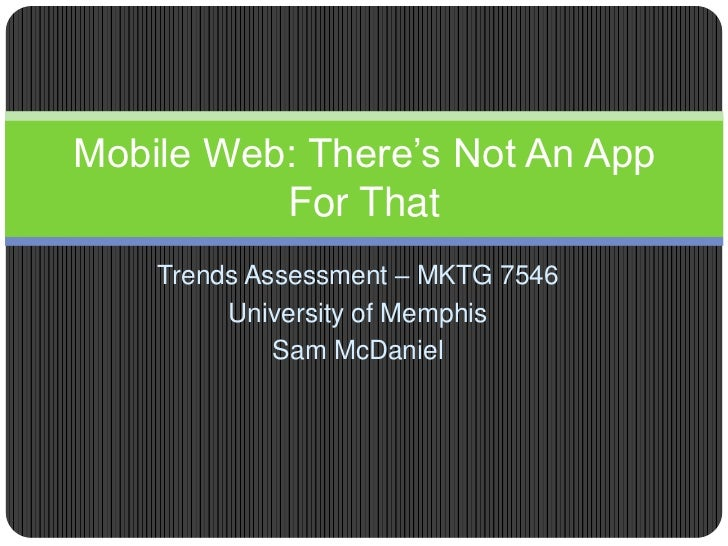 Mobile Web: There's Not An App          For That    Trends Assessment – MKTG 7546         University of Memphis           ...