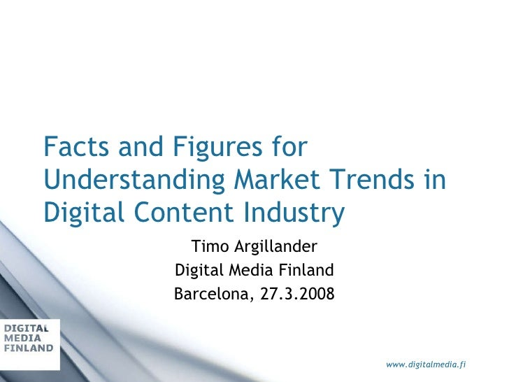 Facts and Figures for Understanding Market Trends in Digital Content Industry Timo Argillander Digital Media Finland Barce...