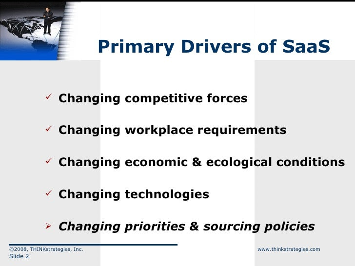 Primary Drivers of SaaS <ul><li>Changing competitive forces </li></ul><ul><li>Changing workplace requirements </li></ul><u...