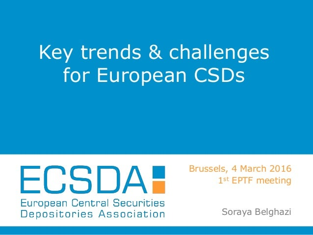 Key trends & challenges for European CSDs Brussels, 4 March 2016 1st EPTF meeting Soraya Belghazi