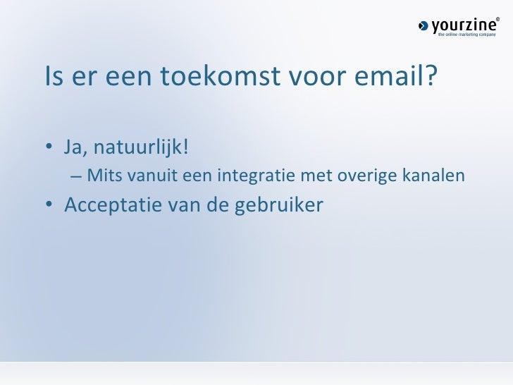 Is er een toekomst voor email? <ul><li>Ja, natuurlijk!  </li></ul><ul><ul><li>Mits vanuit een integratie met overige kanal...
