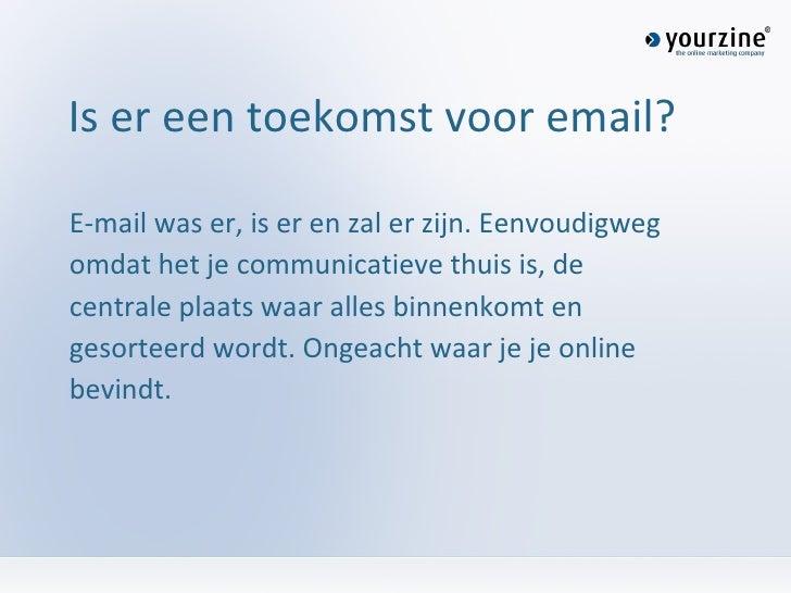 Is er een toekomst voor email? <ul><li>E-mail was er, is er en zal er zijn. Eenvoudigweg </li></ul><ul><li>omdat het je co...